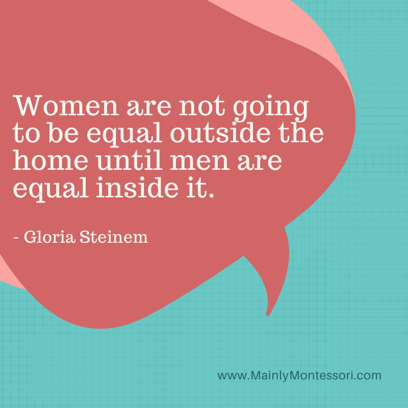 Women are not going to be equal outside the home until men are equal inside it.